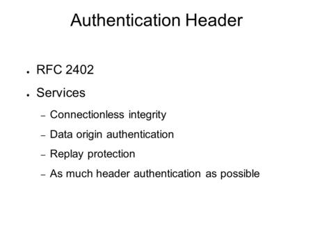 Authentication Header ● RFC 2402 ● Services – Connectionless integrity – Data origin authentication – Replay protection – As much header authentication.