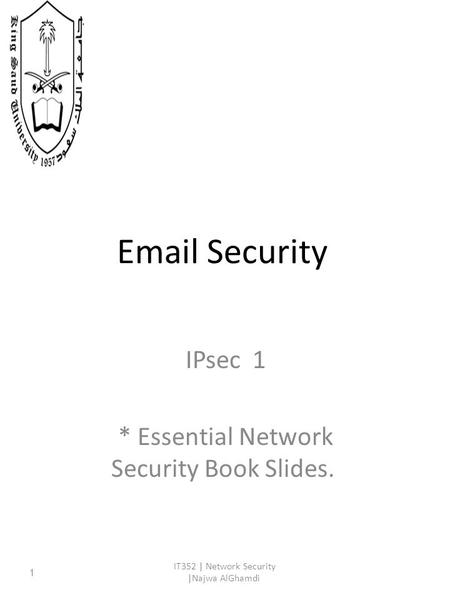 Email Security IPsec 1 * Essential Network Security Book Slides. IT352 | Network Security |Najwa AlGhamdi 1.