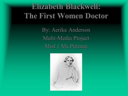 Elizabeth Blackwell: The First Women Doctor By: Aerika Anderson Multi-Media Project Mod 1 Ms.Pittman.