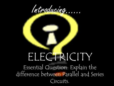 Introducing…… ELECTRICITY Essential Question: Explain the difference between Parallel and Series Circuits.