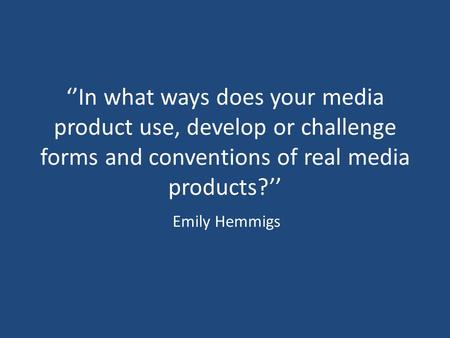 ''In what ways does your media product use, develop or challenge forms and conventions of real media products?'' Emily Hemmigs.