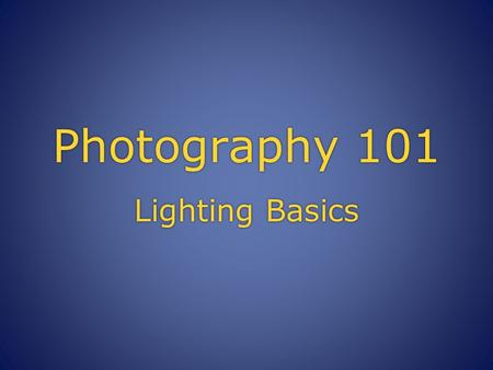 Photography 101 Lighting Basics. Direction of Light  With the exception of completely diffused light, light casts shadows over a scene which can emphasize.