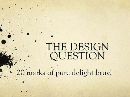 THE DESIGN QUESTION 20 marks of pure delight bruv!