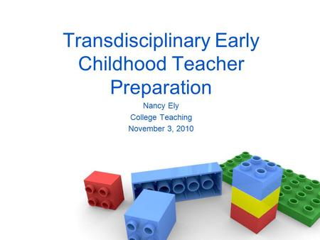 Transdisciplinary Early Childhood Teacher Preparation Nancy Ely College Teaching November 3, 2010.
