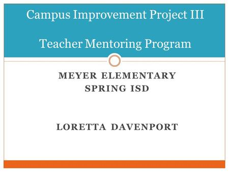 MEYER ELEMENTARY SPRING ISD LORETTA DAVENPORT Campus Improvement Project III Teacher Mentoring Program.