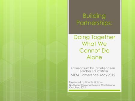 Building Partnerships: Doing Together What We Cannot Do Alone Consortium for Excellence in Teacher Education STEM Conference, May 2012 Presented by Bonnie.