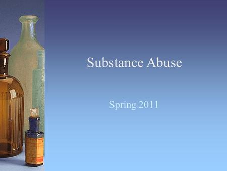 Substance Abuse Spring 2011. Substance-Related Disorders Substance abuse Substance dependence –Tolerance –Withdrawal Substance intoxication 2 Define substance.