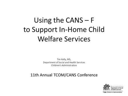 Using the CANS – F to Support In-Home Child Welfare Services Tim Kelly, MS, Department of Social and Health Services Children's Administration 11th Annual.