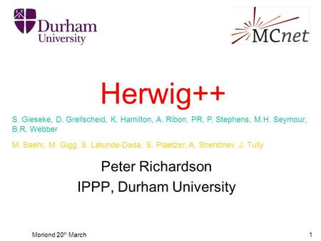 Moriond 20 th March1 Herwig++ Peter Richardson IPPP, Durham University S. Gieseke, D. Grellscheid, K. Hamilton, A. Ribon, PR, P. Stephens, M.H. Seymour,