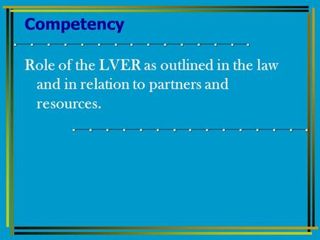 Competency Role of the LVER as outlined in the law and in relation to partners and resources.