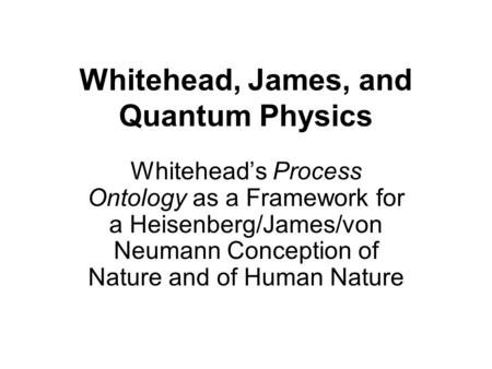 Whitehead, James, and Quantum Physics Whitehead's Process Ontology as a Framework for a Heisenberg/James/von Neumann Conception of Nature and of Human.