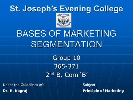 BASES OF MARKETING SEGMENTATION Group 10 365-371 2 nd B. Com 'B' Under the Guidelines of:Subject: Dr. H. NagrajPrinciple of Marketing St. Joseph's Evening.