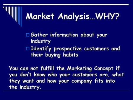 Market Analysis…WHY?  Gather information about your industry  Identify prospective customers and their buying habits You can not fulfill the Marketing.