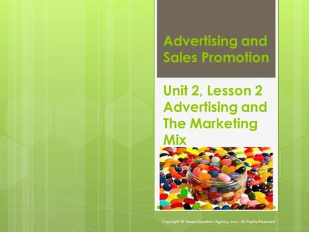 Advertising and Sales Promotion Unit 2, Lesson 2 Advertising and The Marketing Mix Copyright © Texas Education Agency, 2012. All Rights Reserved.