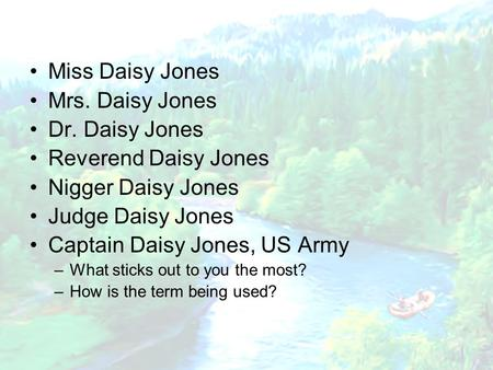 Miss Daisy Jones Mrs. Daisy Jones Dr. Daisy Jones Reverend Daisy Jones Nigger Daisy Jones Judge Daisy Jones Captain Daisy Jones, US Army –What sticks out.