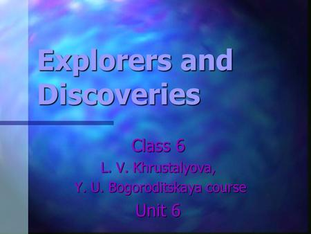 Explorers and Discoveries Class 6 L. V. Khrustalyova, Y. U. Bogoroditskaya course Y. U. Bogoroditskaya course Unit 6.