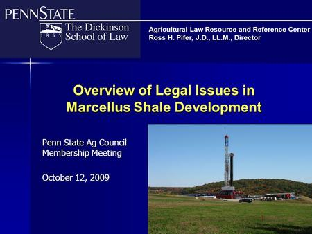 Overview of Legal Issues in Marcellus Shale Development Penn State Ag Council Membership Meeting October 12, 2009 Agricultural Law Resource and Reference.