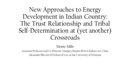 New Approaches to Energy Development in Indian Country: The Trust Relationship and Tribal Self-Determination at (yet another) Crossroads Monte Mills Assistant.