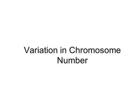 Variation in Chromosome Number. Variation in chromosome may be of two types 1. Variation in chromosome number 1.1. Euploidy/Polyploidy 1.2. Aneuploidy.