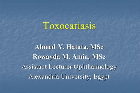 Ahmed Y. Hatata, MSc Rowayda M. Amin, MSc Assistant Lecturer Ophthalmology Alexandria University, Egypt Toxocariasis.