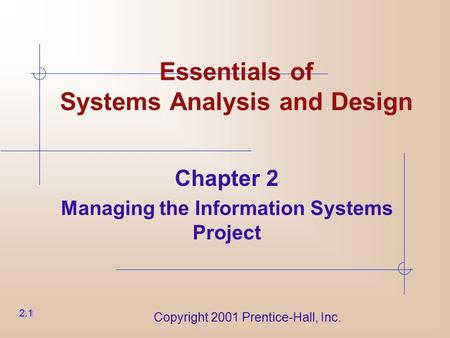Copyright 2001 Prentice-Hall, Inc. Essentials of Systems Analysis and Design Chapter 2 Managing the Information Systems Project 2.1.
