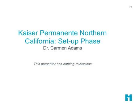 P1P1 Kaiser Permanente Northern California: Set-up Phase Dr. Carmen Adams This presenter has nothing to disclose.