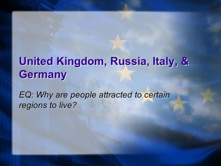 United Kingdom, Russia, Italy, & Germany EQ: Why are people attracted to certain regions to live?