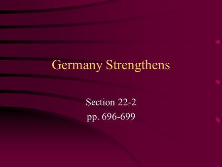 Germany Strengthens Section 22-2 pp. 696-699. Preview Questions What factors fueled Germany's industrial growth? How was Bismarck unsuccessful in his.