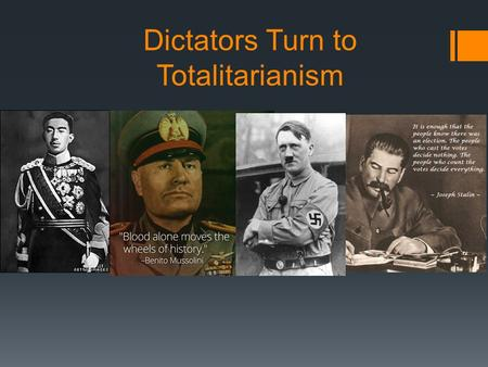 Dictators Turn to Totalitarianism. Totalitarianism  More extreme than just a dictator  Secret police  Ultimate control  Uses terror and spies amongst.