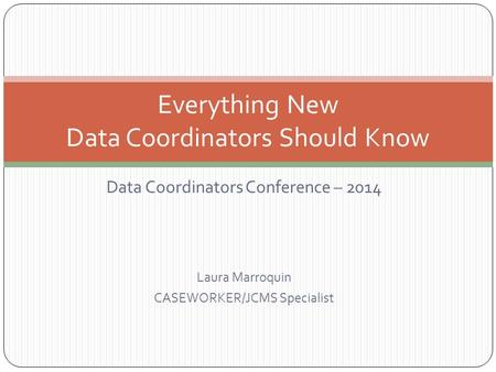 Data Coordinators Conference – 2014 Laura Marroquin CASEWORKER/JCMS Specialist Everything New Data Coordinators Should Know.
