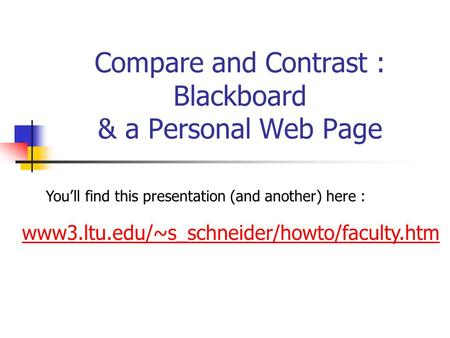 Compare and Contrast : Blackboard & a Personal Web Page www3.ltu.edu/~s_schneider/howto/faculty.htm You'll find this presentation (and another) here :