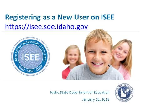 Registering as a New User on ISEE https://isee.sde.idaho.gov Idaho State Department of Education January 12, 2016.