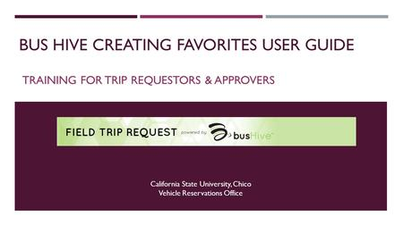 BUS HIVE CREATING FAVORITES USER GUIDE TRAINING FOR TRIP REQUESTORS & APPROVERS California State University, Chico Vehicle Reservations Office.