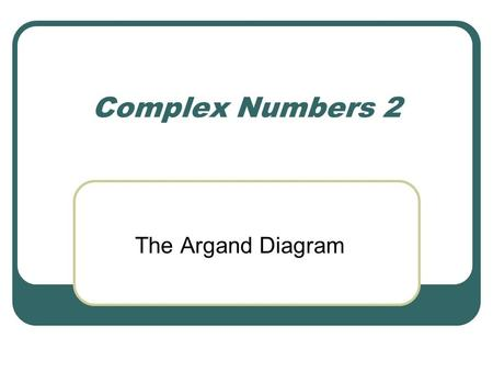Complex Numbers 2 The Argand Diagram.