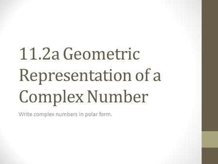 11.2a Geometric Representation of a Complex Number Write complex numbers in polar form.