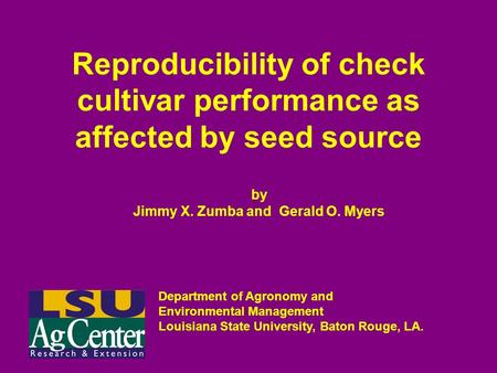 Reproducibility of check cultivar performance as affected by seed source by Jimmy X. Zumba and Gerald O. Myers Department of Agronomy and Environmental.