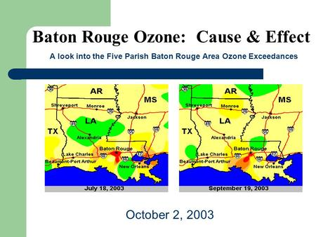 Baton Rouge Ozone: Cause & Effect A look into the Five Parish Baton Rouge Area Ozone Exceedances October 2, 2003.