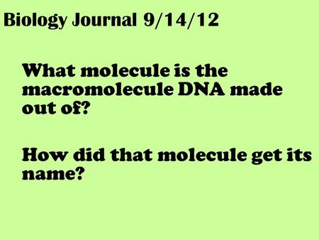 Biology Journal 9/14/12 What molecule is the macromolecule DNA made out of? How did that molecule get its name?