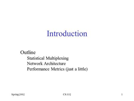 Spring 2002CS 3321 Introduction Outline Statistical Multiplexing Network Architecture Performance Metrics (just a little)