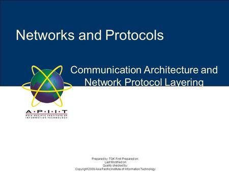 Communication Architecture and Network Protocol Layering Networks and Protocols Prepared by: TGK First Prepared on: Last Modified on: Quality checked by:
