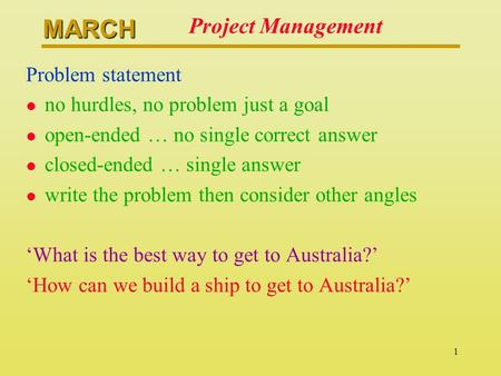 MARCH 1 Project Management Problem statement l no hurdles, no problem just a goal l open-ended … no single correct answer l closed-ended … single answer.