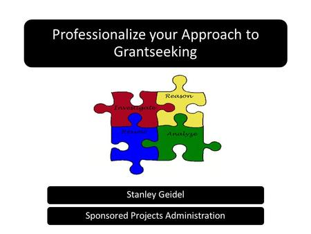 Professionalize your Approach to Grantseeking Stanley GeidelSponsored Projects Administration.
