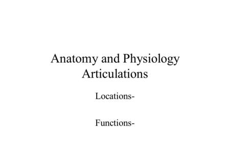 Anatomy and Physiology Articulations Locations- Functions-