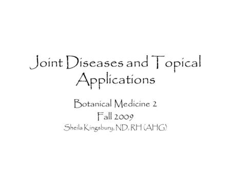 Joint Diseases and Topical Applications Botanical Medicine 2 Fall 2009 Sheila Kingsbury, ND, RH (AHG)