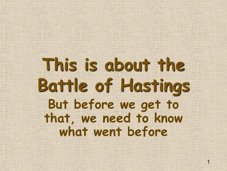 1 This is about the Battle of Hastings But before we get to that, we need to know what went before.
