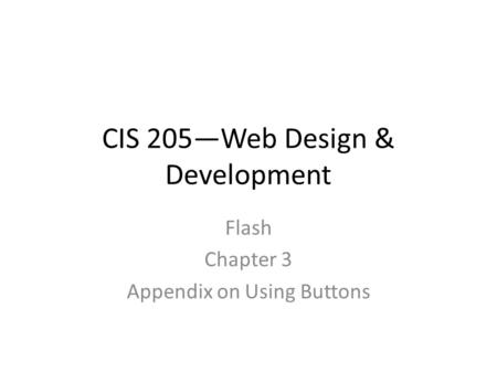 CIS 205—Web Design & Development Flash Chapter 3 Appendix on Using Buttons.