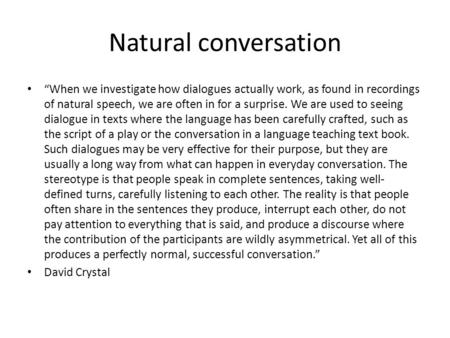 "Natural conversation ""When we investigate how dialogues actually work, as found in recordings of natural speech, we are often in for a surprise. We are."