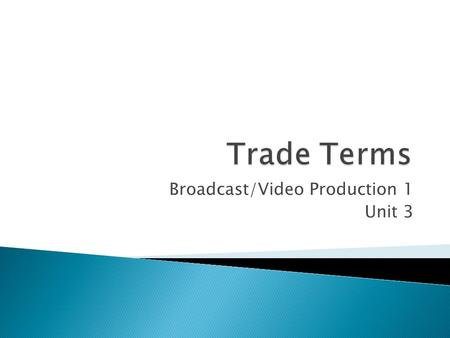 Broadcast/Video Production 1 Unit 3.  Trade Terms are the language of the Mass Media (Print, Radio, TV, Film, Internet).  An understanding of the technical.