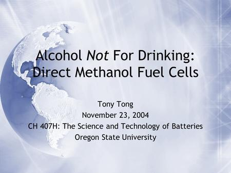 Alcohol Not For Drinking: Direct Methanol Fuel Cells Tony Tong November 23, 2004 CH 407H: The Science and Technology of Batteries Oregon State University.