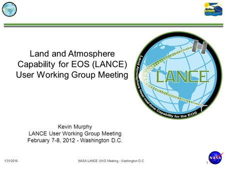 Land and Atmosphere Capability for EOS (LANCE) User Working Group Meeting Kevin Murphy LANCE User Working Group Meeting February 7-8, 2012 - Washington.